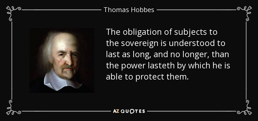 The obligation of subjects to the sovereign is understood to last as long, and no longer, than the power lasteth by which he is able to protect them. - Thomas Hobbes