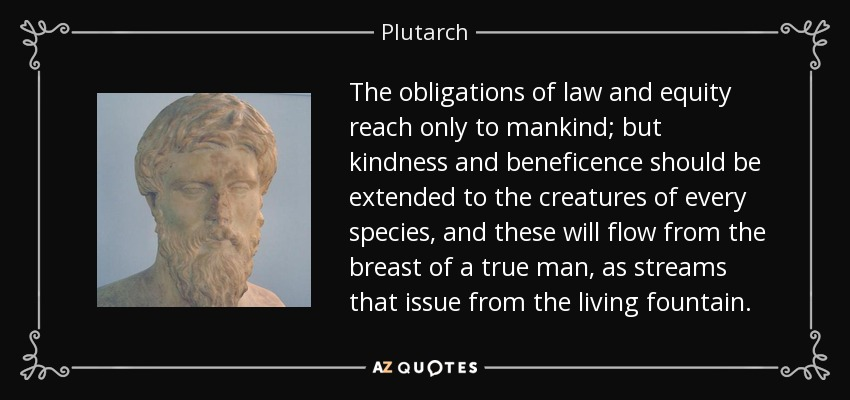 The obligations of law and equity reach only to mankind; but kindness and beneficence should be extended to the creatures of every species, and these will flow from the breast of a true man, as streams that issue from the living fountain. - Plutarch