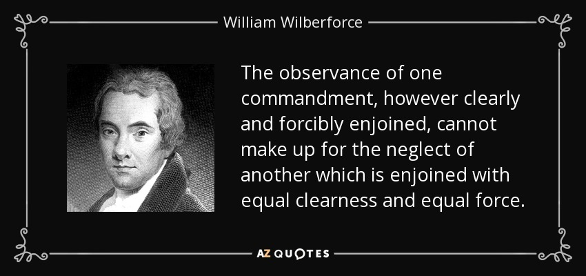 The observance of one commandment, however clearly and forcibly enjoined, cannot make up for the neglect of another which is enjoined with equal clearness and equal force. - William Wilberforce