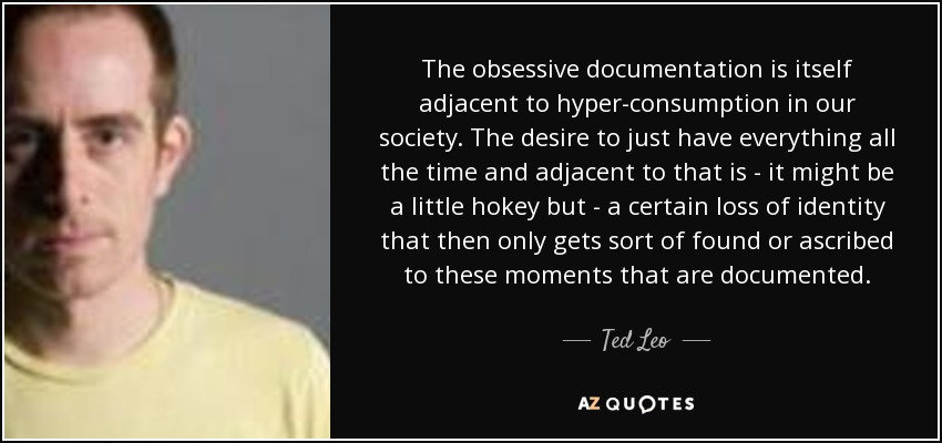 The obsessive documentation is itself adjacent to hyper-consumption in our society. The desire to just have everything all the time and adjacent to that is - it might be a little hokey but - a certain loss of identity that then only gets sort of found or ascribed to these moments that are documented. - Ted Leo