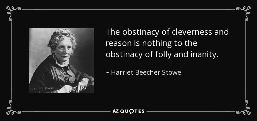 The obstinacy of cleverness and reason is nothing to the obstinacy of folly and inanity. - Harriet Beecher Stowe