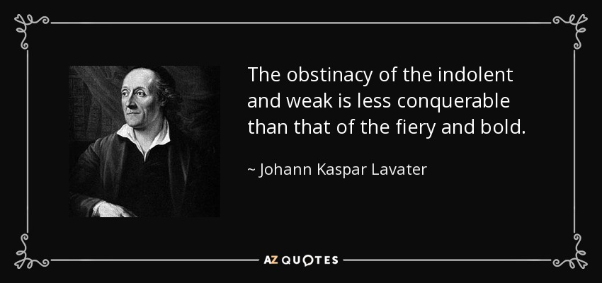 The obstinacy of the indolent and weak is less conquerable than that of the fiery and bold. - Johann Kaspar Lavater