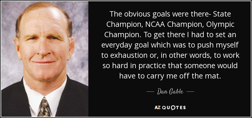 The obvious goals were there- State Champion, NCAA Champion, Olympic Champion. To get there I had to set an everyday goal which was to push myself to exhaustion or, in other words, to work so hard in practice that someone would have to carry me off the mat. - Dan Gable