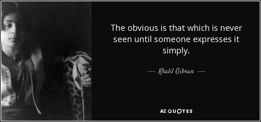 The obvious is that which is never seen until someone expresses it simply. - Khalil Gibran