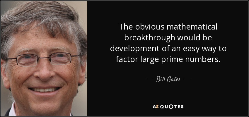 The obvious mathematical breakthrough would be development of an easy way to factor large prime numbers. - Bill Gates