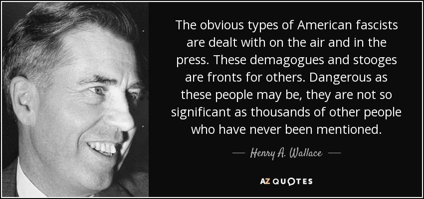 The obvious types of American fascists are dealt with on the air and in the press. These demagogues and stooges are fronts for others. Dangerous as these people may be, they are not so significant as thousands of other people who have never been mentioned. - Henry A. Wallace