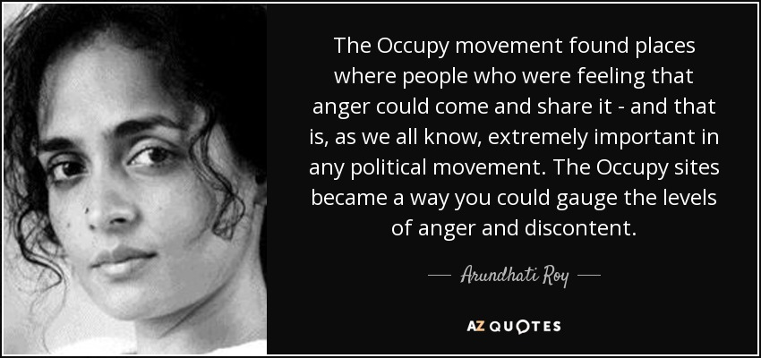 The Occupy movement found places where people who were feeling that anger could come and share it - and that is, as we all know, extremely important in any political movement. The Occupy sites became a way you could gauge the levels of anger and discontent. - Arundhati Roy