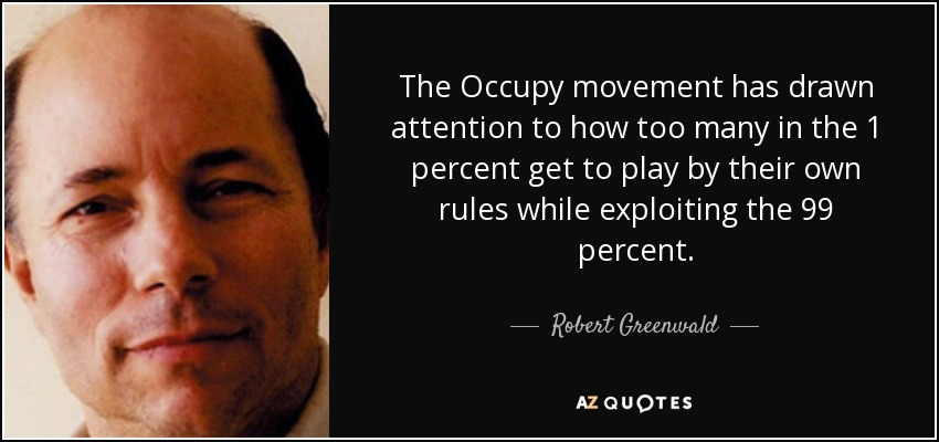 The Occupy movement has drawn attention to how too many in the 1 percent get to play by their own rules while exploiting the 99 percent. - Robert Greenwald