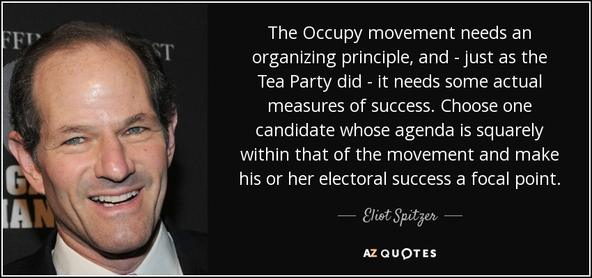 The Occupy movement needs an organizing principle, and - just as the Tea Party did - it needs some actual measures of success. Choose one candidate whose agenda is squarely within that of the movement and make his or her electoral success a focal point. - Eliot Spitzer