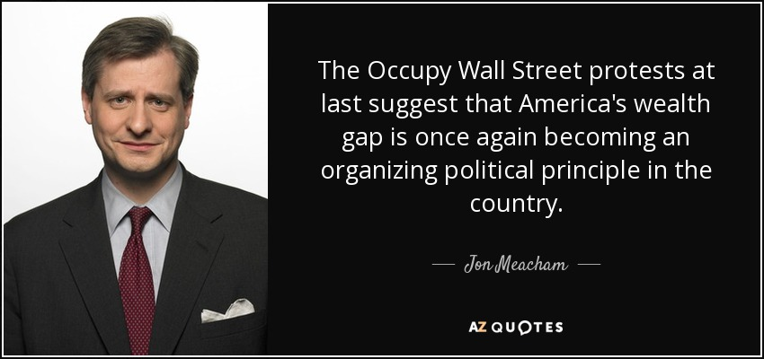 The Occupy Wall Street protests at last suggest that America's wealth gap is once again becoming an organizing political principle in the country. - Jon Meacham
