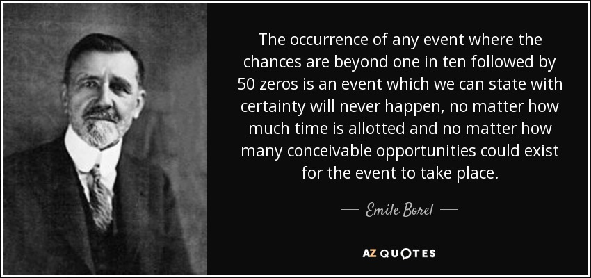 The occurrence of any event where the chances are beyond one in ten followed by 50 zeros is an event which we can state with certainty will never happen, no matter how much time is allotted and no matter how many conceivable opportunities could exist for the event to take place. - Emile Borel