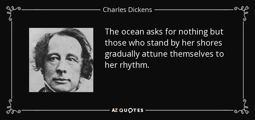 The ocean asks for nothing but those who stand by her shores gradually attune themselves to her rhythm. - Charles Dickens
