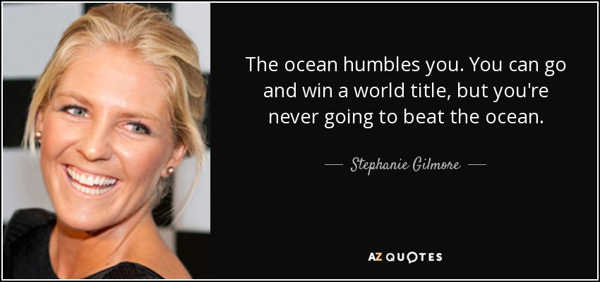 The ocean humbles you. You can go and win a world title, but you're never going to beat the ocean. - Stephanie Gilmore