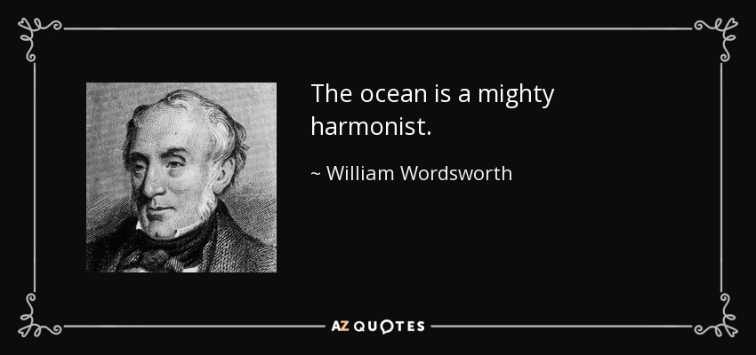The ocean is a mighty harmonist. - William Wordsworth