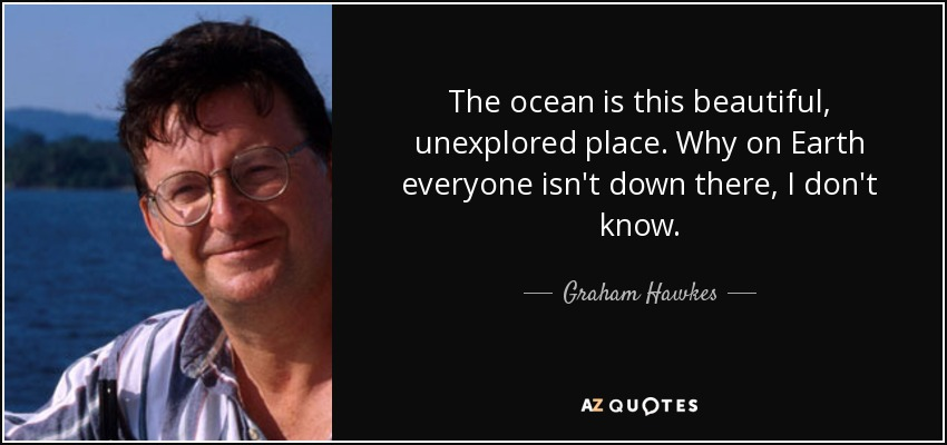 The ocean is this beautiful, unexplored place. Why on Earth everyone isn't down there, I don't know. - Graham Hawkes