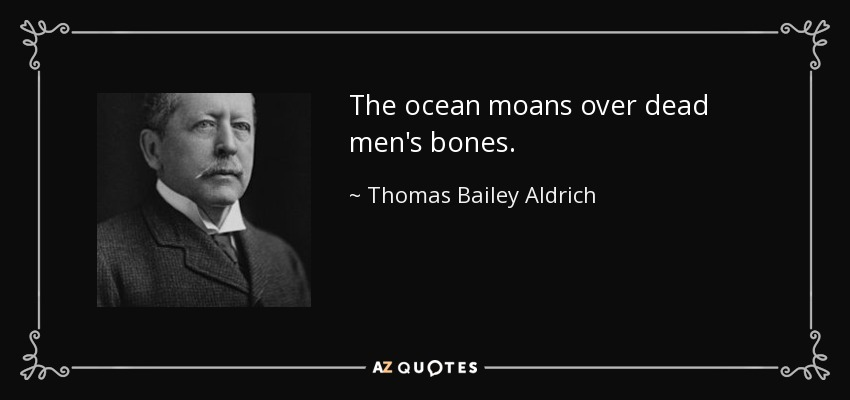 The ocean moans over dead men's bones. - Thomas Bailey Aldrich