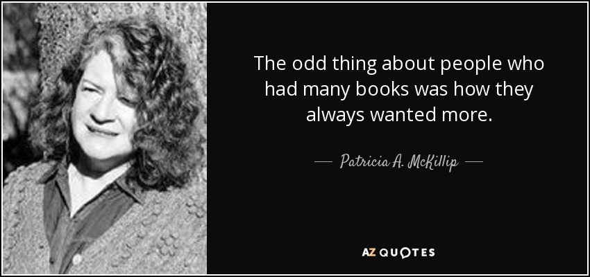 The odd thing about people who had many books was how they always wanted more. - Patricia A. McKillip