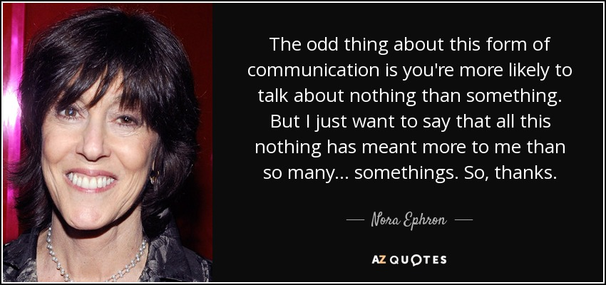 The odd thing about this form of communication is you're more likely to talk about nothing than something. But I just want to say that all this nothing has meant more to me than so many... somethings. So, thanks. - Nora Ephron