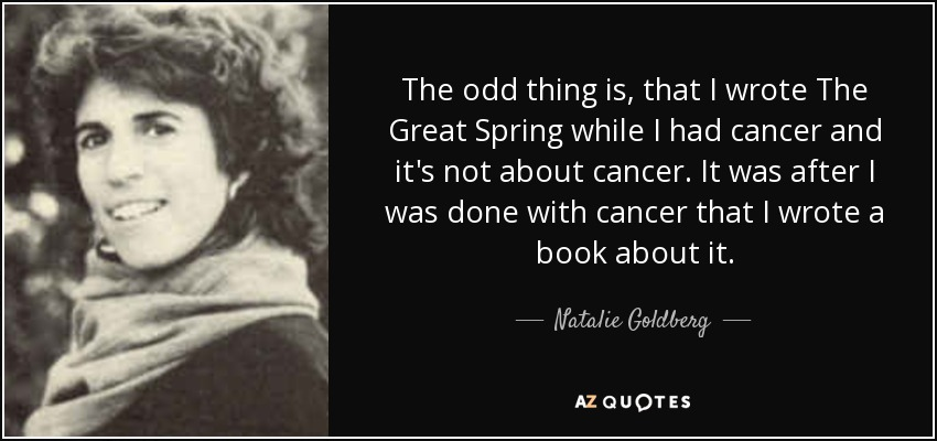 The odd thing is, that I wrote The Great Spring while I had cancer and it's not about cancer. It was after I was done with cancer that I wrote a book about it. - Natalie Goldberg