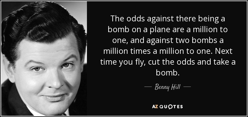 The odds against there being a bomb on a plane are a million to one, and against two bombs a million times a million to one. Next time you fly, cut the odds and take a bomb. - Benny Hill