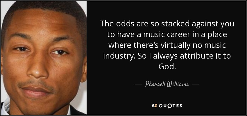 The odds are so stacked against you to have a music career in a place where there's virtually no music industry. So I always attribute it to God. - Pharrell Williams