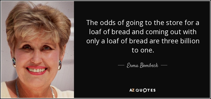 The odds of going to the store for a loaf of bread and coming out with only a loaf of bread are three billion to one. - Erma Bombeck