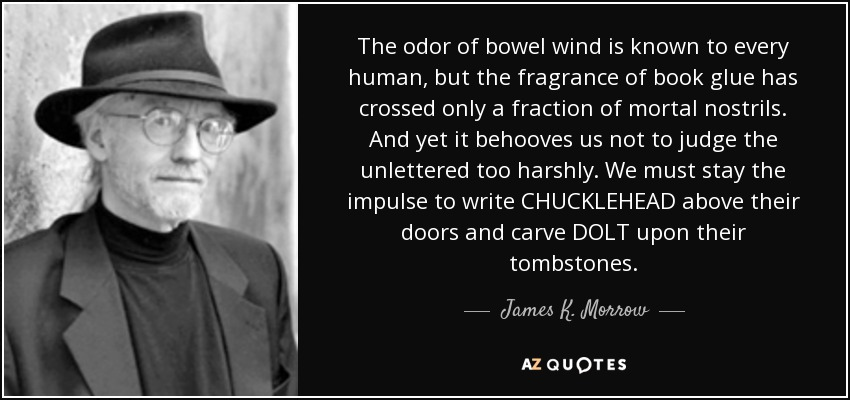 The odor of bowel wind is known to every human, but the fragrance of book glue has crossed only a fraction of mortal nostrils. And yet it behooves us not to judge the unlettered too harshly. We must stay the impulse to write CHUCKLEHEAD above their doors and carve DOLT upon their tombstones. - James K. Morrow