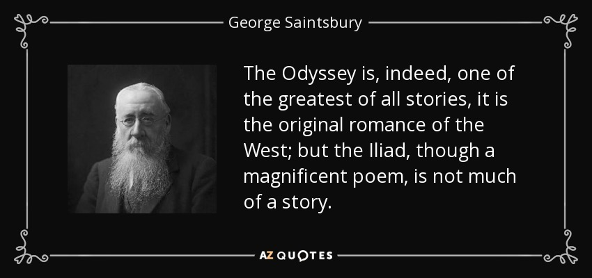 The Odyssey is, indeed, one of the greatest of all stories, it is the original romance of the West; but the Iliad, though a magnificent poem, is not much of a story. - George Saintsbury