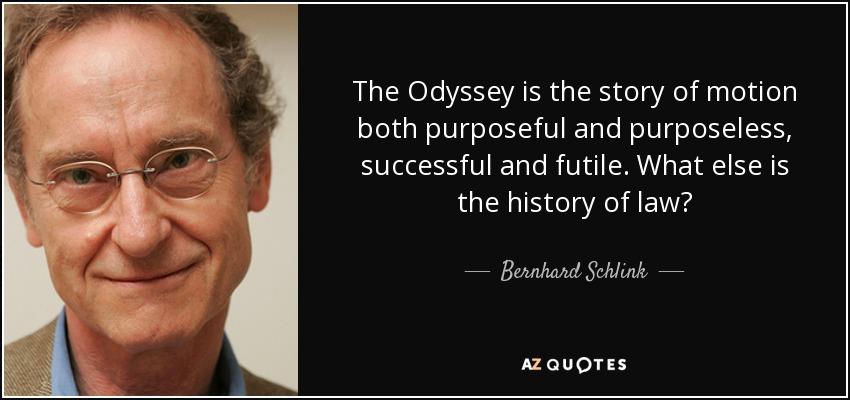 The Odyssey is the story of motion both purposeful and purposeless, successful and futile. What else is the history of law? - Bernhard Schlink