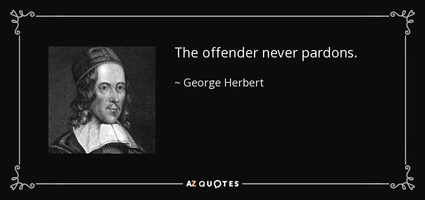 The offender never pardons. - George Herbert