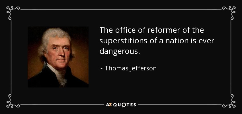 The office of reformer of the superstitions of a nation is ever dangerous. - Thomas Jefferson