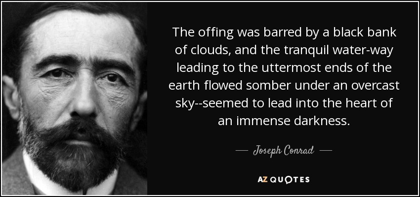 The offing was barred by a black bank of clouds, and the tranquil water-way leading to the uttermost ends of the earth flowed somber under an overcast sky--seemed to lead into the heart of an immense darkness. - Joseph Conrad