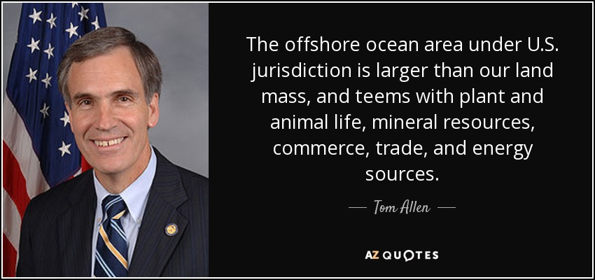 The offshore ocean area under U.S. jurisdiction is larger than our land mass, and teems with plant and animal life, mineral resources, commerce, trade, and energy sources. - Tom Allen
