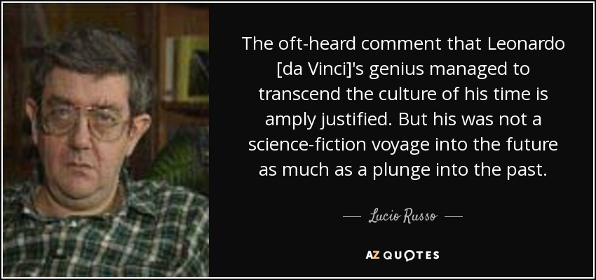 The oft-heard comment that Leonardo [da Vinci]'s genius managed to transcend the culture of his time is amply justified. But his was not a science-fiction voyage into the future as much as a plunge into the past. - Lucio Russo