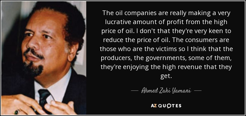 The oil companies are really making a very lucrative amount of profit from the high price of oil. I don't that they're very keen to reduce the price of oil. The consumers are those who are the victims so I think that the producers, the governments, some of them, they're enjoying the high revenue that they get. - Ahmed Zaki Yamani