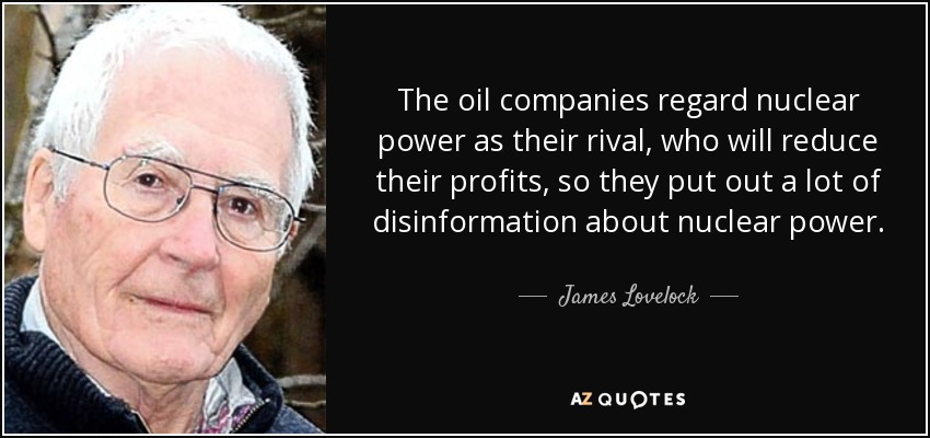 The oil companies regard nuclear power as their rival, who will reduce their profits, so they put out a lot of disinformation about nuclear power. - James Lovelock