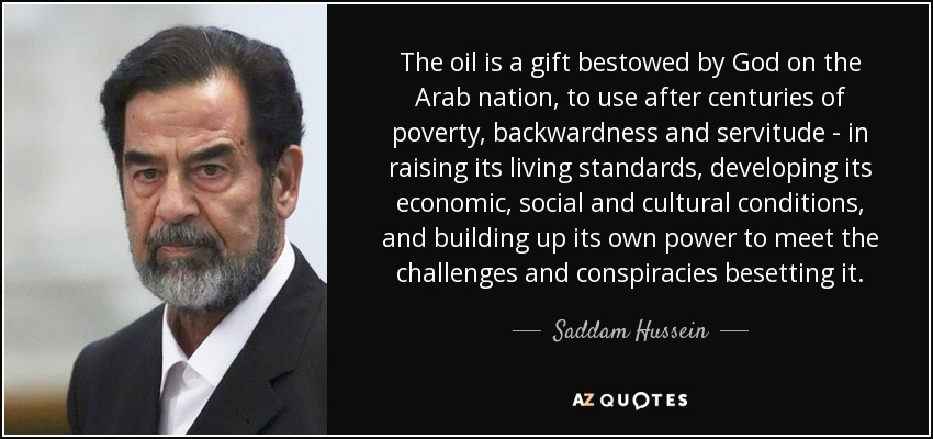 The oil is a gift bestowed by God on the Arab nation, to use after centuries of poverty, backwardness and servitude - in raising its living standards, developing its economic, social and cultural conditions, and building up its own power to meet the challenges and conspiracies besetting it. - Saddam Hussein
