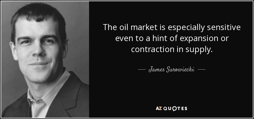 The oil market is especially sensitive even to a hint of expansion or contraction in supply. - James Surowiecki