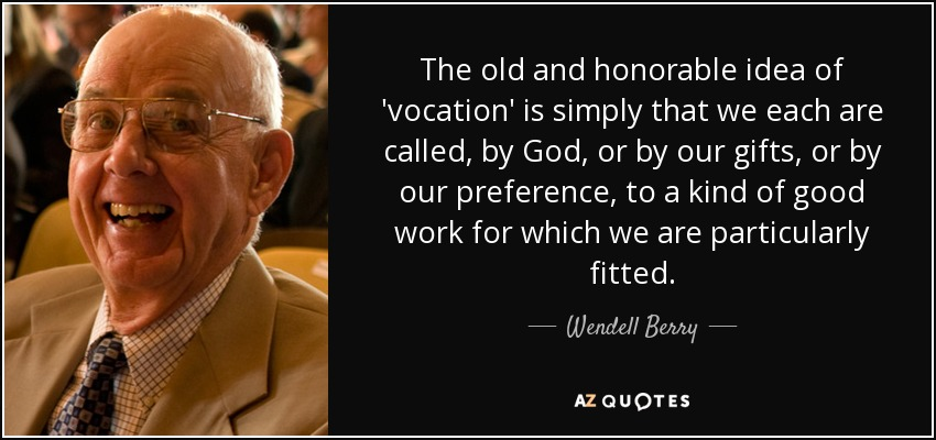 The old and honorable idea of 'vocation' is simply that we each are called, by God, or by our gifts, or by our preference, to a kind of good work for which we are particularly fitted. - Wendell Berry