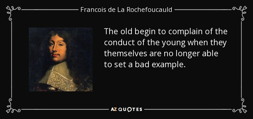 The old begin to complain of the conduct of the young when they themselves are no longer able to set a bad example. - Francois de La Rochefoucauld