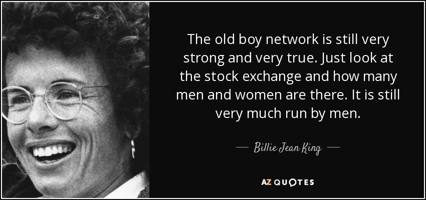 The old boy network is still very strong and very true. Just look at the stock exchange and how many men and women are there. It is still very much run by men. - Billie Jean King