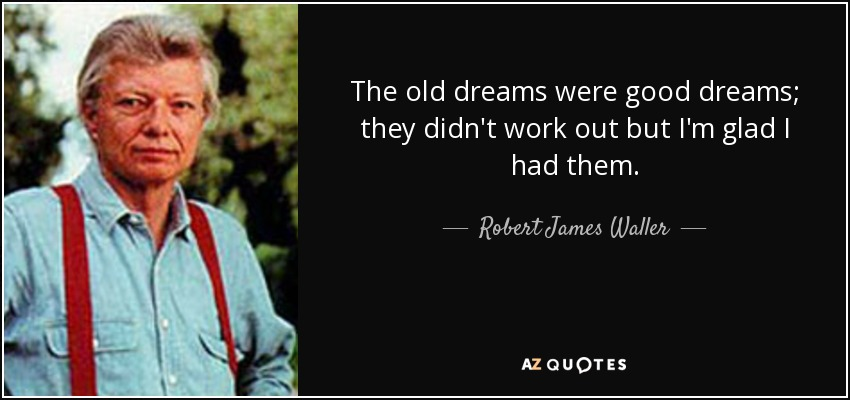 The old dreams were good dreams; they didn't work out but I'm glad I had them. - Robert James Waller