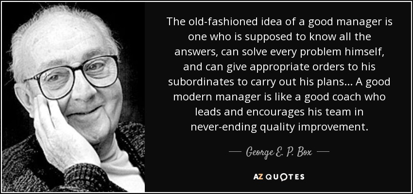 George E P Box Quote The Old Fashioned Idea Of A Good Manager Is
