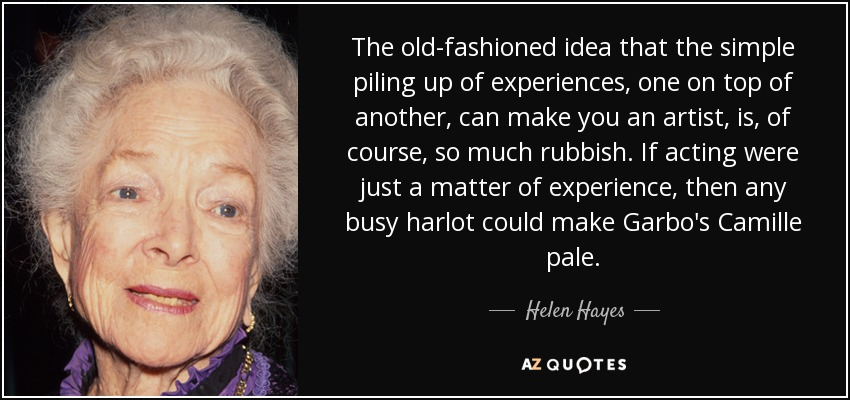 The old-fashioned idea that the simple piling up of experiences, one on top of another, can make you an artist, is, of course, so much rubbish. If acting were just a matter of experience, then any busy harlot could make Garbo's Camille pale. - Helen Hayes