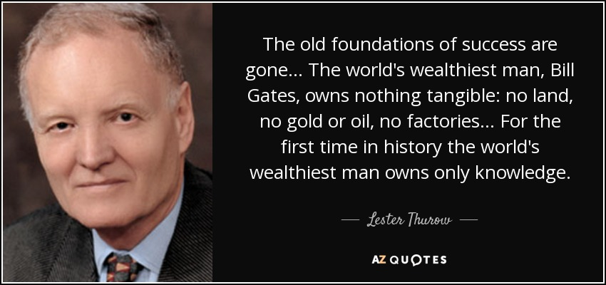 The old foundations of success are gone ... The world's wealthiest man, Bill Gates, owns nothing tangible: no land, no gold or oil, no factories ... For the first time in history the world's wealthiest man owns only knowledge. - Lester Thurow