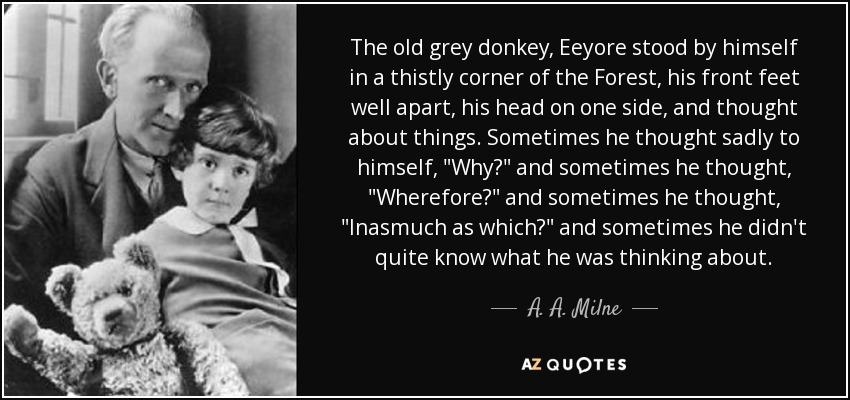 The old grey donkey, Eeyore stood by himself in a thistly corner of the Forest, his front feet well apart, his head on one side, and thought about things. Sometimes he thought sadly to himself,