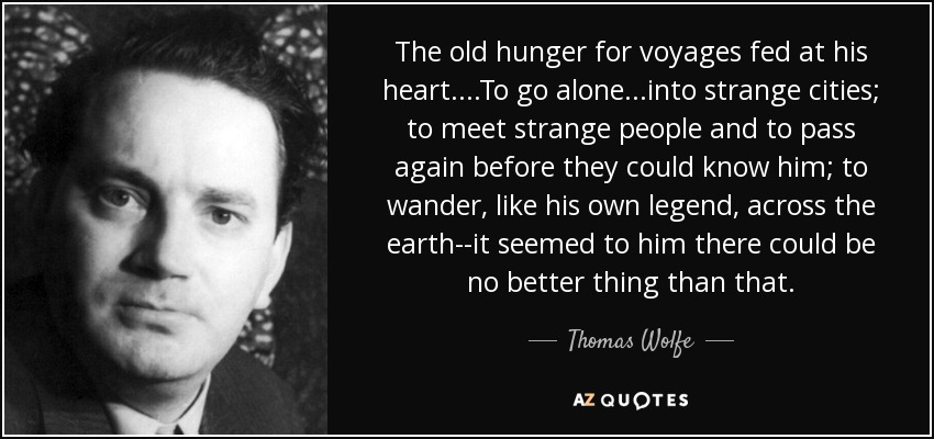 The old hunger for voyages fed at his heart....To go alone...into strange cities; to meet strange people and to pass again before they could know him; to wander, like his own legend, across the earth--it seemed to him there could be no better thing than that. - Thomas Wolfe