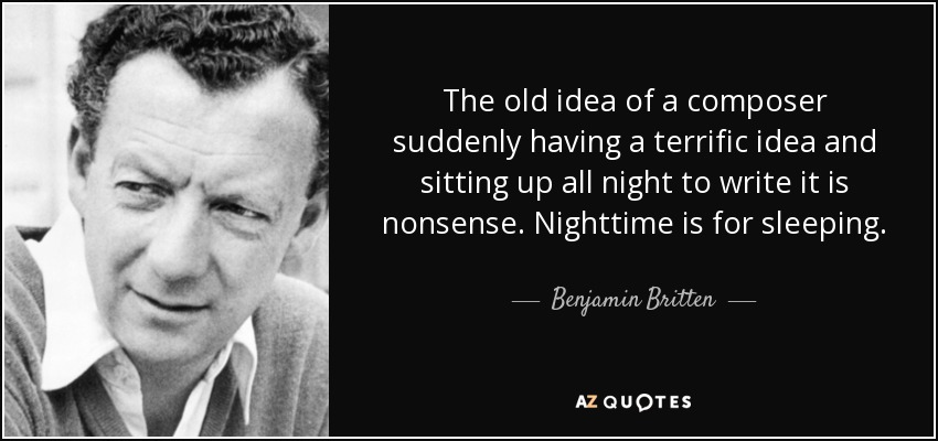 The old idea of a composer suddenly having a terrific idea and sitting up all night to write it is nonsense. Nighttime is for sleeping. - Benjamin Britten