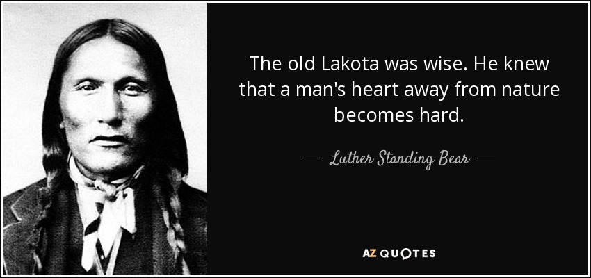 The old Lakota was wise. He knew that a man's heart away from nature becomes hard. - Luther Standing Bear