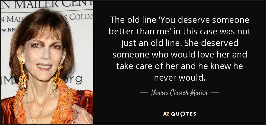 The old line 'You deserve someone better than me' in this case was not just an old line. She deserved someone who would love her and take care of her and he knew he never would. - Norris Church Mailer